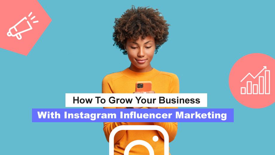 How To Grow Your Business With Instagram Influencer Marketing