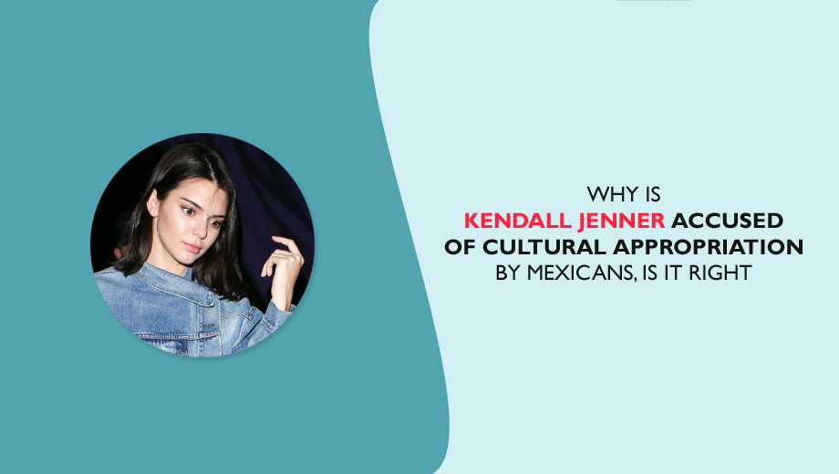 Why Is Kendall Jenner Accused Of Cultural Appropriation By Mexic