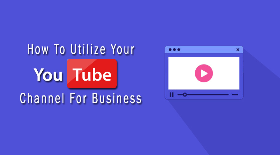 How To Utilize Your YouTube Channel For Business