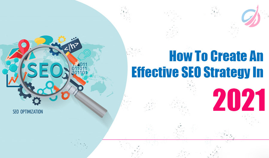 How To Create An Effective SEO Strategy In 2021