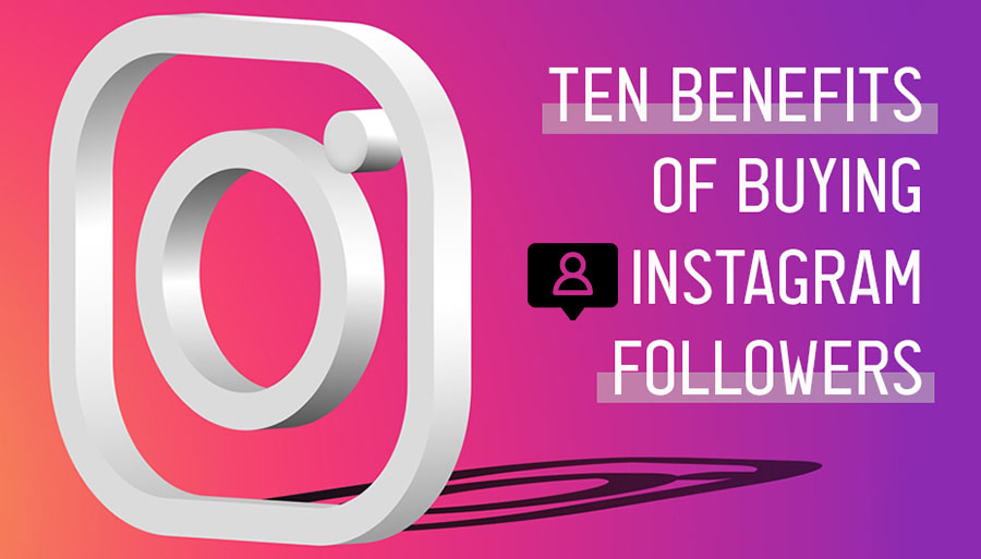 Ten Benefits Of Buying Instagram Followers